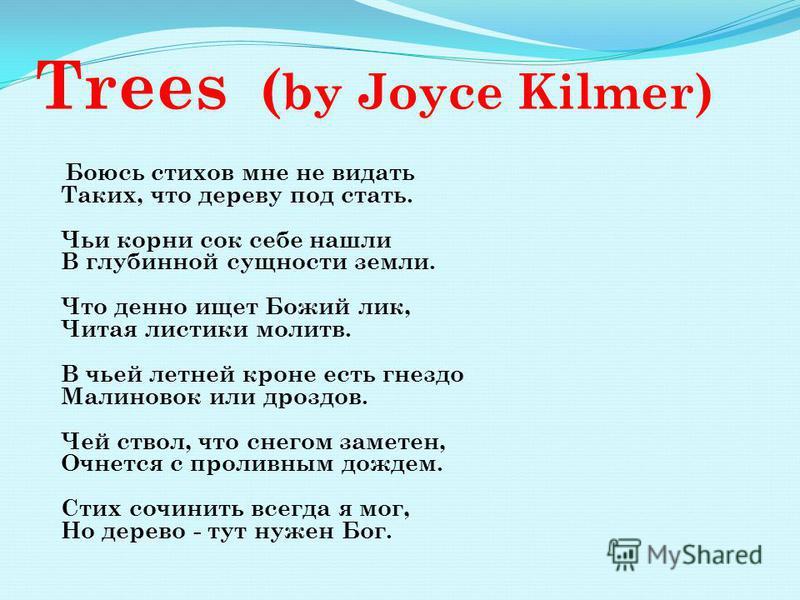 Trees ( by Joyce Kilmer) Боюсь стихов мне не видать Таких, что дереву под стать. Чьи корни сок себе нашли В глубинной сущности земли. Что денно ищет Божий лик, Читая листики молитв. В чьей летней кроне есть гнездо Малиновок или дроздов. Чей ствол, чт