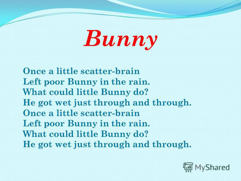 Bunny Once a little scatter-brain Left poor Bunny in the rain. What could little Bunny do? He got wet just through and through. Once a little scatter-brain Left poor Bunny in the rain. What could little Bunny do? He got wet just through and through.