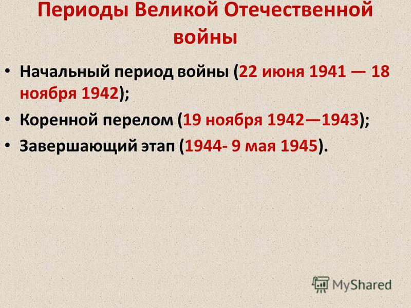 Периоды Великой Отечественной войны Начальный период войны (22 июня 1941 18 ноября 1942); Коренной перелом (19 ноября 19421943); Завершающий этап (1944- 9 мая 1945).