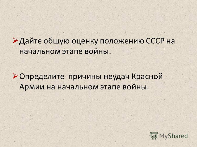 Дайте общую оценку положению СССР на начальном этапе войны. Определите причины неудач Красной Армии на начальном этапе войны.