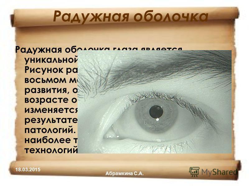 Радужная оболочка Радужная оболочка глаза является уникальной характеристикой человека. Рисунок радужки формируется на восьмом месяце внутриутробного развития, окончательно стабилизируется в возрасте около двух лет и практически не изменяется в течен