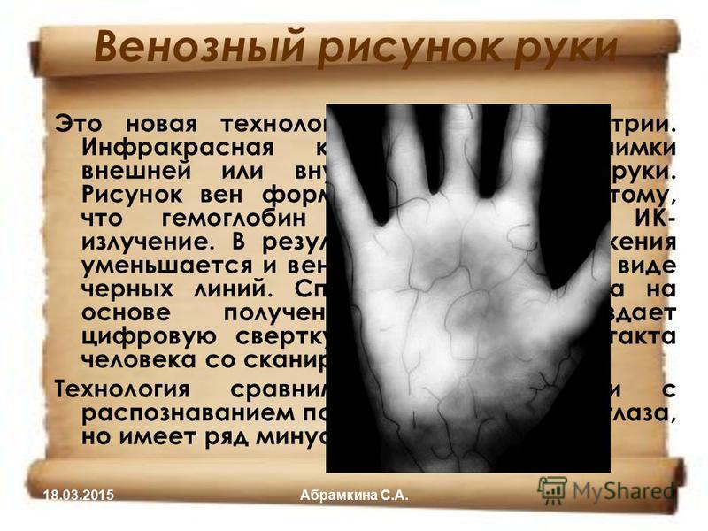 Венозный рисунок руки Это новая технология в сфере биометрии. Инфракрасная камера делает снимки внешней или внутренней стороны руки. Рисунок вен формируется благодаря тому, что гемоглобин крови поглощает ИК- излучение. В результате степень отражения