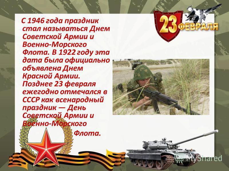 С 1946 года праздник стал называться Днем Советской Армии и Военно-Морского Флота. В 1922 году эта дата была официально объявлена Днем Красной Армии. Позднее 23 февраля ежегодно отмечался в СССР как всенародный праздник День Советской Армии и Военно-