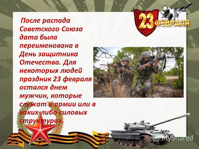 После распада Советского Союза дата была переименована в День защитника Отечества. Для некоторых людей праздник 23 февраля остался днем мужчин, которые служат в армии или в каких-либо силовых структурах.