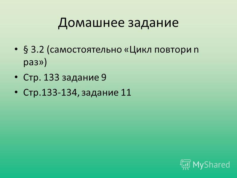 Домашнее задание § 3.2 (самостоятельно «Цикл повтори n раз») Стр. 133 задание 9 Стр.133-134, задание 11