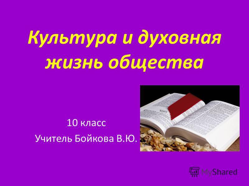 Культура и духовная жизнь общества 10 класс Учитель Бойкова В.Ю.