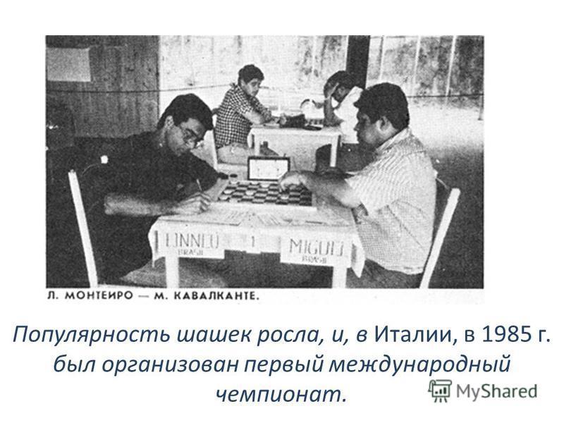 Популярность шашек росла, и, в Италии, в 1985 г. был организован первый международный чемпионат.