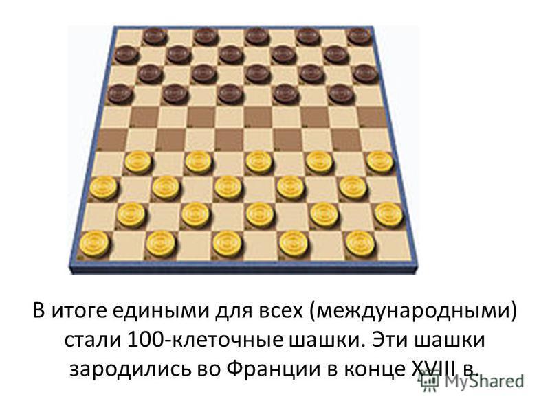 В итоге едиными для всех (международными) стали 100-клеточные шашки. Эти шашки зародились во Франции в конце XVIII в.