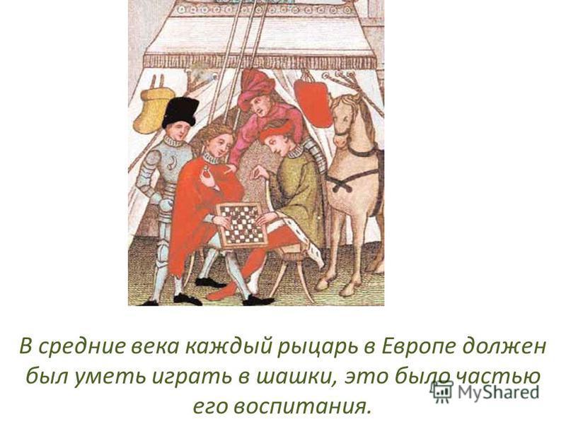 В средние века каждый рыцарь в Европе должен был уметь играть в шашки, это было частью его воспитания.
