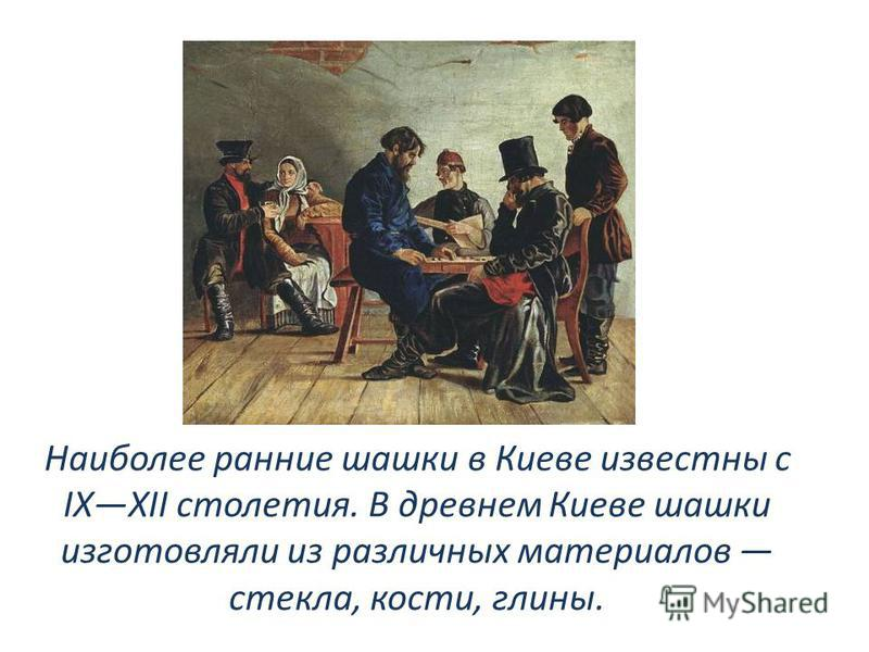 Наиболее ранние шашки в Киеве известны с IXXII столетия. В древнем Киеве шашки изготовляли из различных материалов стекла, кости, глины.