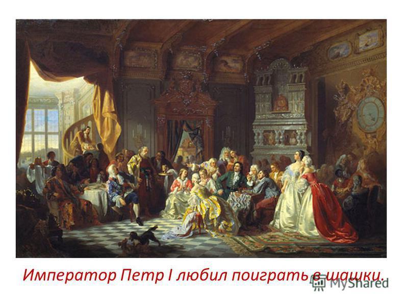 Император Петр I любил поиграть в шашки.