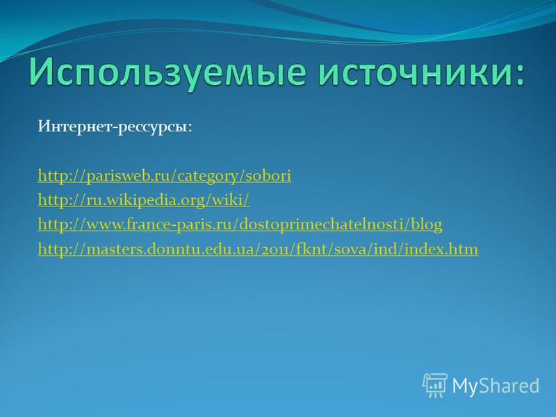 Интернет-рессурсы: http://parisweb.ru/category/sobori http://ru.wikipedia.org/wiki/ http://www.france-paris.ru/dostoprimechatelnosti/blog http://masters.donntu.edu.ua/2011/fknt/sova/ind/index.htm