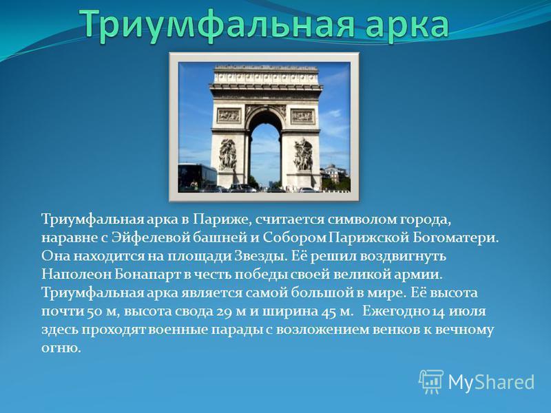 Триумфальная арка в Париже, считается символом города, наравне с Эйфелевой башней и Собором Парижской Богоматери. Она находится на площади Звезды. Её решил воздвигнуть Наполеон Бонапарт в честь победы своей великой армии. Триумфальная арка является с