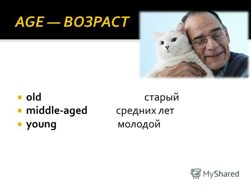 old старый middle-aged средних лет young молодой