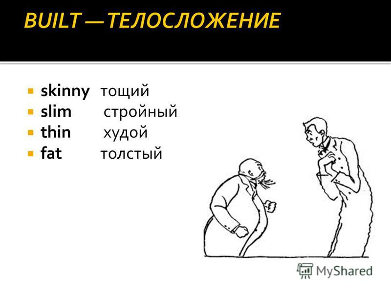 skinny тощий slim стройный thin худой fatтолстый