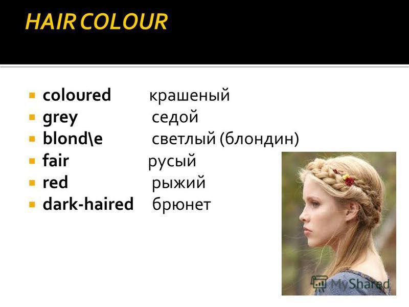 coloured крашеный grey седой blond\e светлый (блондин) fair русый red рыжий dark-haired брюнет