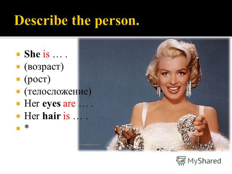 She is …. (возраст) (рост) (телосложение) Her eyes are …. Her hair is …. *
