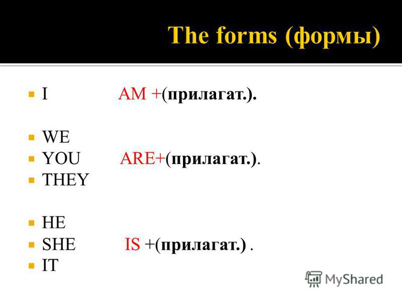 I AM +(прилагатььь.). WE YOU ARE+(прилагатььь.). THEY HE SHE IS +(прилагатььь.). IT