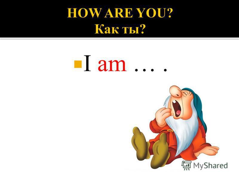 I am ….