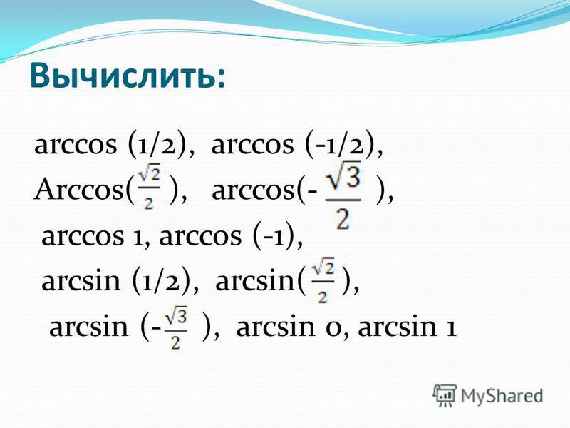 Вычислить: arccos (1/2), arccos (-1/2), Arccos( ), arccos(- ), arccos 1, arccos (-1), arcsin (1/2), arcsin( ), arcsin (- ), arcsin 0, arcsin 1