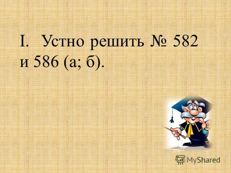 I. Устно решить 582 и 586 (а; б).