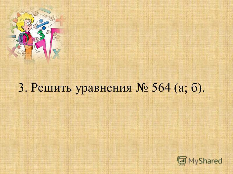 3. Решить уравнения 564 (а; б).