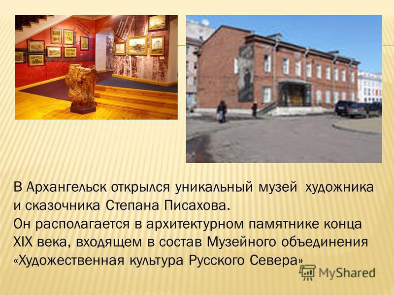 В Архангельск открылся уникальный музей художника и сказочника Степана Писахова. Он располагается в архитектурном памятнике конца XIX века, входящем в состав Музейного объединения «Художественная культура Русского Севера»