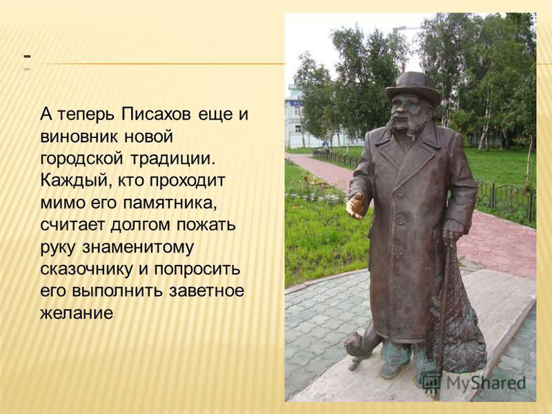 А теперь Писахов еще и виновник новой городской традиции. Каждый, кто проходит мимо его памятника, считает долгом пожать руку знаменитому сказочнику и попросить его выполнить заветное желание