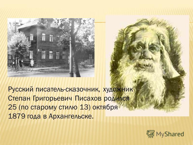 Русский писатель-сказочник, художник Степан Григорьевич Писахов родился 25 (по старому стилю 13) октября 1879 года в Архангельске..