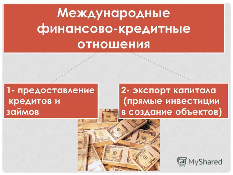 Международные финансово-кредитные отношения 1- предоставление кредитов и займов 2- экспорт капитала (прямые инвестиции в создание объектов)