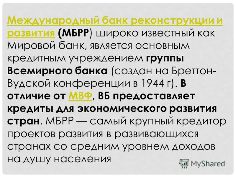 Международный банк реконструкции и развития Международный банк реконструкции и развития (МБРР ) широко известный как Мировой банк, является основным кредитным учреждением группы Всемирного банка (создан на Бреттон- Вудской конференции в 1944 г). В от