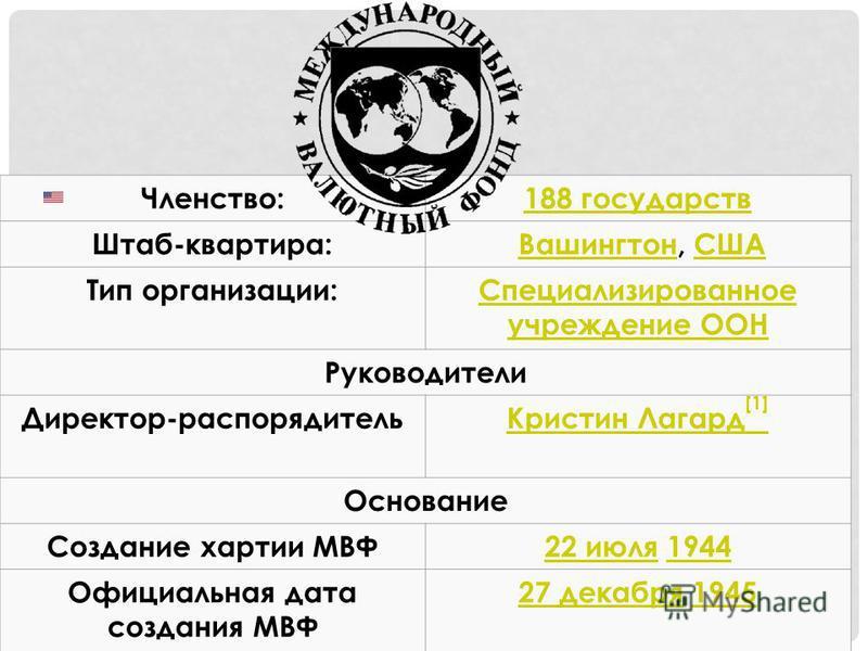 Членство:188 государств Штаб-квартира: Вашингтон, СШАВашингтонСША Тип организации:Специализированное учреждение ООН Руководители Директор-распорядитель Кристин Лагард [1] Основание Создание хартии МВФ22 июля 22 июля 19441944 Официальная дата создания