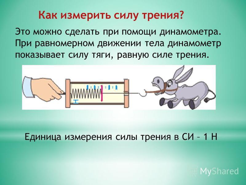 Как измерить силу трения? Это можно сделать при помощи динамометра. При равномерном движении тела динамометр показывает силу тяги, равную силе трения. Единица измерения силы трения в СИ – 1 Н
