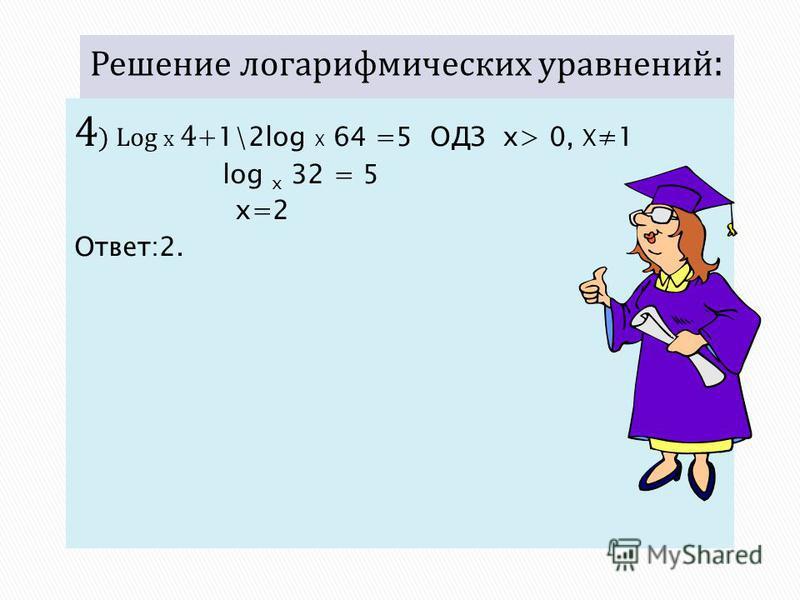4 ) Log x 4 +1\2log X 64 =5 ОДЗ x> 0, X 1 log x 32 = 5 x=2 Ответ:2.