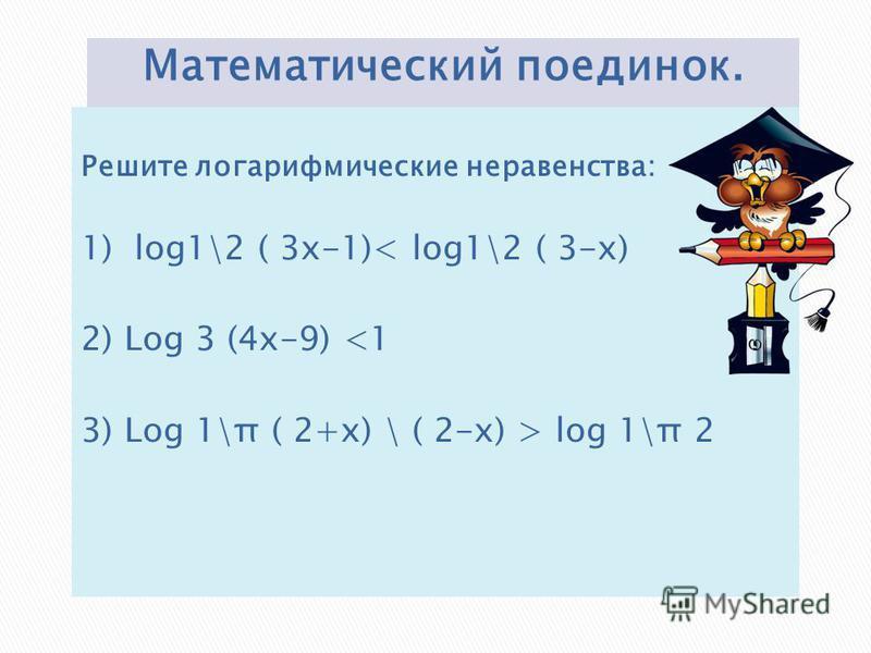 Решите логарифмические неравенства: 1) log1\2 ( 3x-1)< log1\2 ( 3-x) 2) Log 3 (4x-9)  log 1\π 2