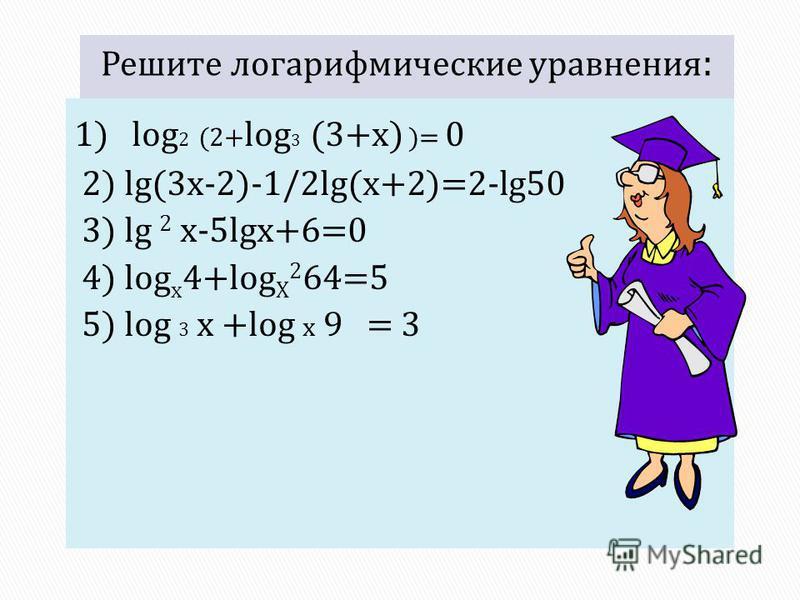 1) log 2 (2+ log 3 (3+x) )= 0 2) lg(3x-2)-1/2lg(x+2)=2-lg50 3) lg 2 x-5lgx+6=0 4) log х 4+log Х 2 64=5 5) log 3 x +log x 9 = 3