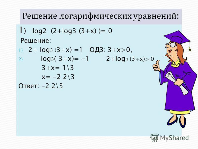 1 ) log2 (2+log3 (3+x) )= 0 Решение: 1) 2+ log 3 ( 3+x) =1 ОДЗ: 3+x>0, 2) log 3 ( 3+x)= -1 2+log 3 (3+x)> 0 3+x= 1\3 x= -2 2\3 Ответ: -2 2\3