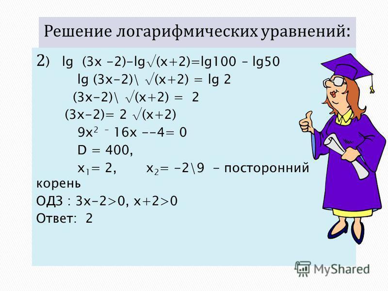 2 ) lg (3x -2)-lg(x+2)=lg100 – lg50 lg (3x-2)\ (x+2) = lg 2 (3x-2)\ (x+2) = 2 (3x-2)= 2 (x+2) 9 х 2 - 16 х --4= 0 D = 400, х 1 = 2, х 2 = -2\9 - посторонний корень ОДЗ : 3x-2>0, x+2>0 Ответ: 2