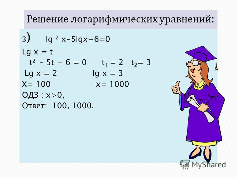 3 ) lg 2 x-5lgx+6=0 Lg x = t t 2 - 5t + 6 = 0 t 1 = 2 t 2 = 3 Lg x = 2 lg x = 3 X= 100 x= 1000 ОДЗ : x>0, Ответ: 100, 1000.