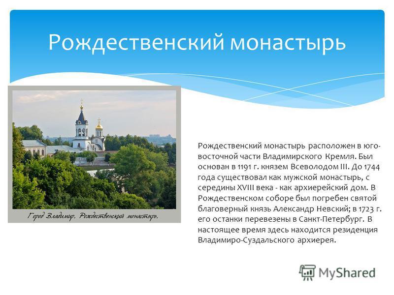 Рождественский монастырь Рождественский монастырь расположен в юго- восточной части Владимирского Кремля. Был основан в 1191 г. князем Всеволодом III. До 1744 года существовал как мужской монастырь, с середины XVIII века - как архиерейский дом. В Рож
