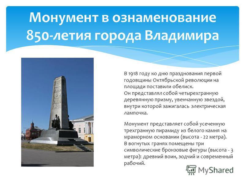 Монумент в ознаменование 850-летия города Владимира В 1918 году ко дню празднования первой годовщины Октябрьской революции на площади поставили обелиск. Он представлял собой четырехгранную деревянную призму, увенчанную звездой, внутри которой зажигал