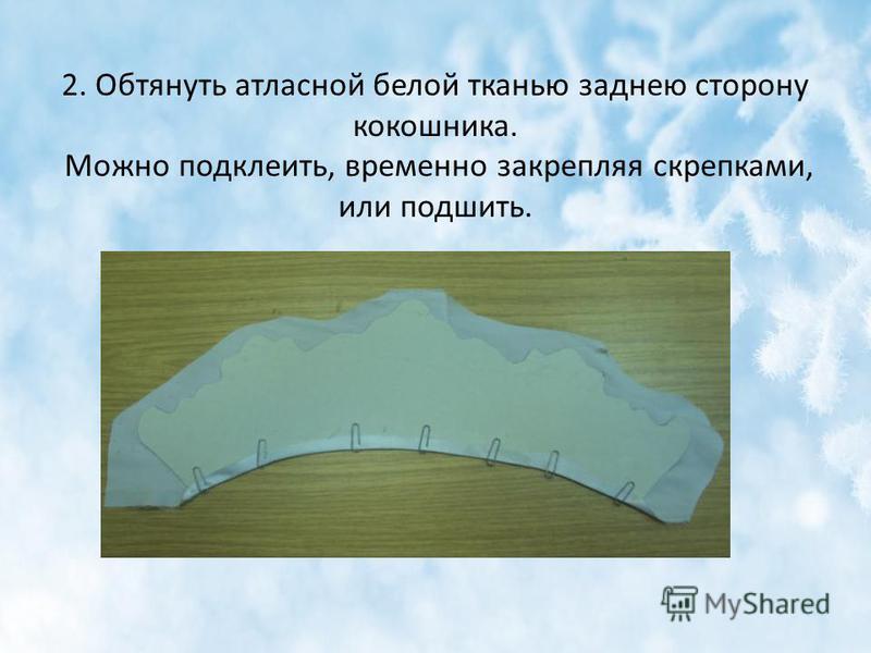 2. Обтянуть атласной белой тканью заднею сторону кокошника. Можно подклеить, временно закрепляя скрепками, или подшить.