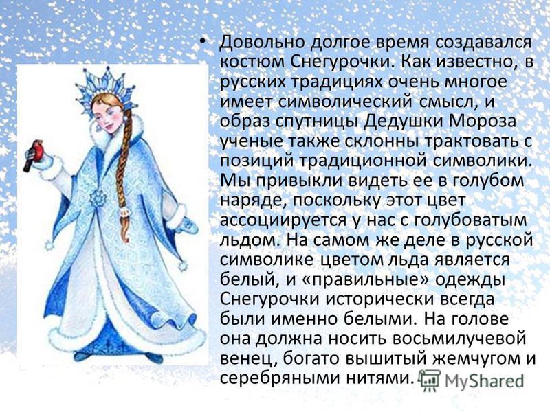 Довольно долгое время создавался костюм Снегурочки. Как известно, в русских традициях очень многое имеет символический смысл, и образ спутницы Дедушки Мороза ученые также склонны трактовать с позиций традиционной символики. Мы привыкли видеть ее в го