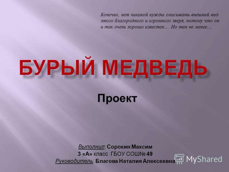 Выполнил: Сорокин Максим 3 «А» класс ГБОУ СОШ 49 Руководитель: Благова Наталия Алексеевна Проект Конечно, нет никакой нужды описывать внешний вид этого благородного и огромного зверя, потому что он и так очень хорошо известен.... Но тем не менее …