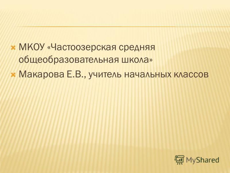 МКОУ «Частоозерская средняя общеобразовательная школа» Макарова Е.В., учитель начальных классов