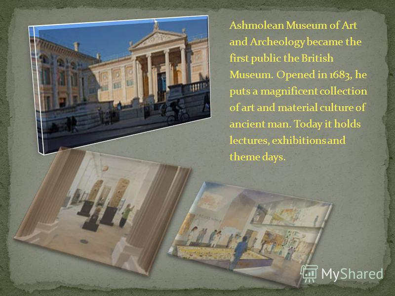 Ashmolean Museum of Art and Archeology became the first public the British Museum. Opened in 1683, he puts a magnificent collection of art and material culture of ancient man. Today it holds lectures, exhibitions and theme days.