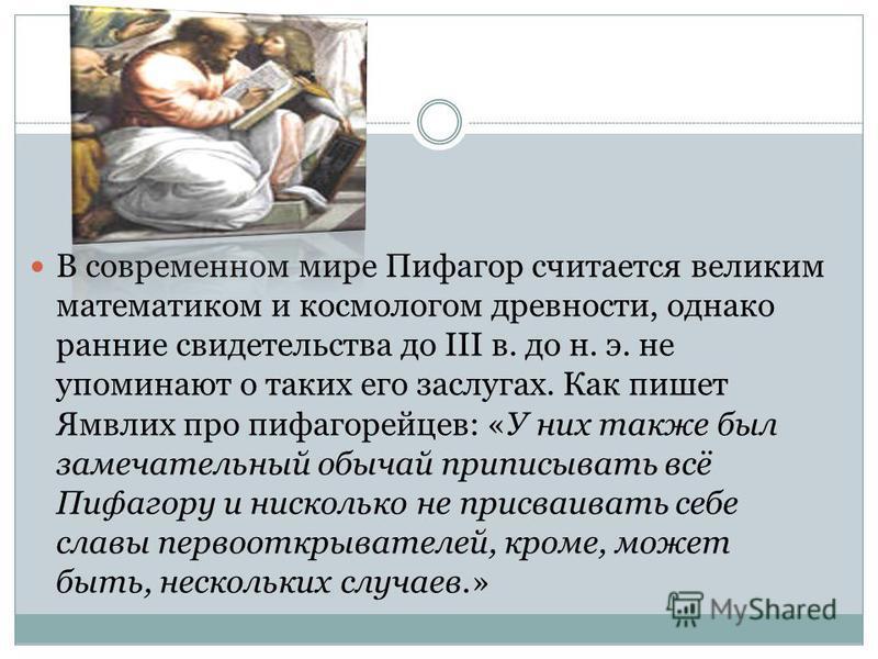 В современном мире Пифагор считается великим математиком и космологом древности, однако ранние свидетельства до III в. до н. э. не упоминают о таких его заслугах. Как пишет Ямвлих про пифагорейцев: «У них также был замечательный обычай приписывать вс
