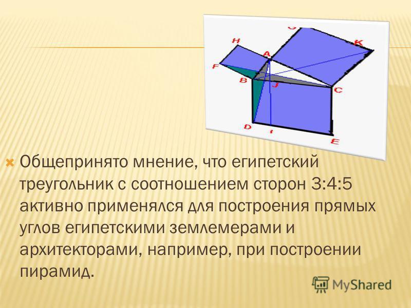Общепринято мнение, что египетский треугольник с соотношением сторон 3:4:5 активно применялся для построения прямых углов египетскими землемерами и архитекторами, например, при построении пирамид.