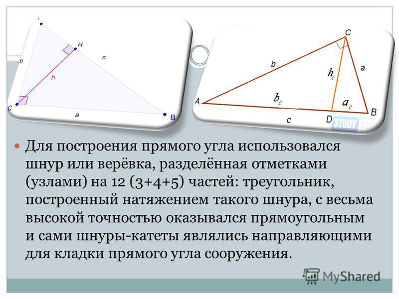 Для построения прямого угла использовался шнур или верёвка, разделённая отметками (узлами) на 12 (3+4+5) частей: треугольник, построенный натяжением такого шнура, с весьма высокой точностью оказывался прямоугольным и сами шнуры-катеты являлись направ