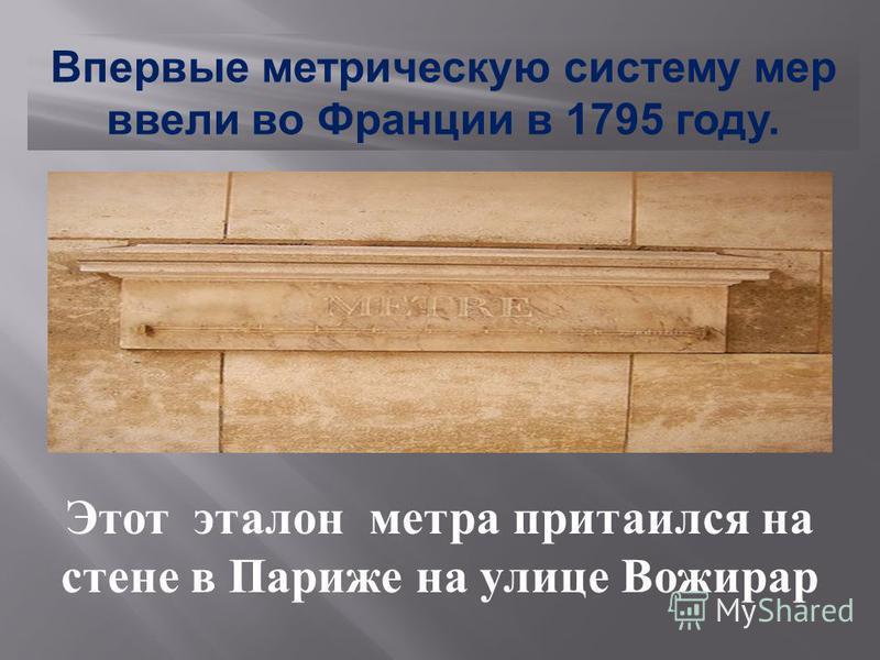 Впервые метрическую систему мер ввели во Франции в 1795 году. Этот эталон метра притаился на стене в Париже на улице Вожирар